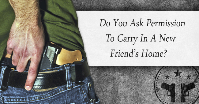 Do you ask permission to carry in a new friends home